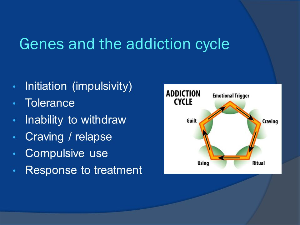 Genes and the addiction cycle Initiation (impulsivity) Tolerance Inability to withdraw Craving / relapse Compulsive use Response to treatment