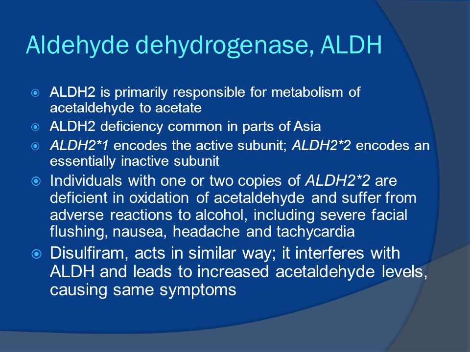 Aldehyde dehydrogenase, ALDH  ALDH2 is primarily responsible for metabolism of acetaldehyde to acetate  ALDH2 deficiency common in parts of Asia  ALDH2*1 encodes the active subunit; ALDH2*2 encodes an essentially inactive subunit  Individuals with one or two copies of ALDH2*2 are deficient in oxidation of acetaldehyde and suffer from adverse reactions to alcohol, including severe facial flushing, nausea, headache and tachycardia  Disulfiram, acts in similar way; it interferes with ALDH and leads to increased acetaldehyde levels, causing same symptoms