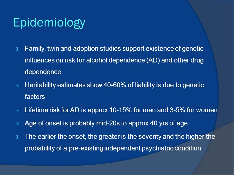 Epidemiology  Family, twin and adoption studies support existence of genetic influences on risk for alcohol dependence (AD) and other drug dependence  Heritability estimates show 40-60% of liability is due to genetic factors  Lifetime risk for AD is approx 10-15% for men and 3-5% for women  Age of onset is probably mid-20s to approx 40 yrs of age  The earlier the onset, the greater is the severity and the higher the probability of a pre-existing independent psychiatric condition