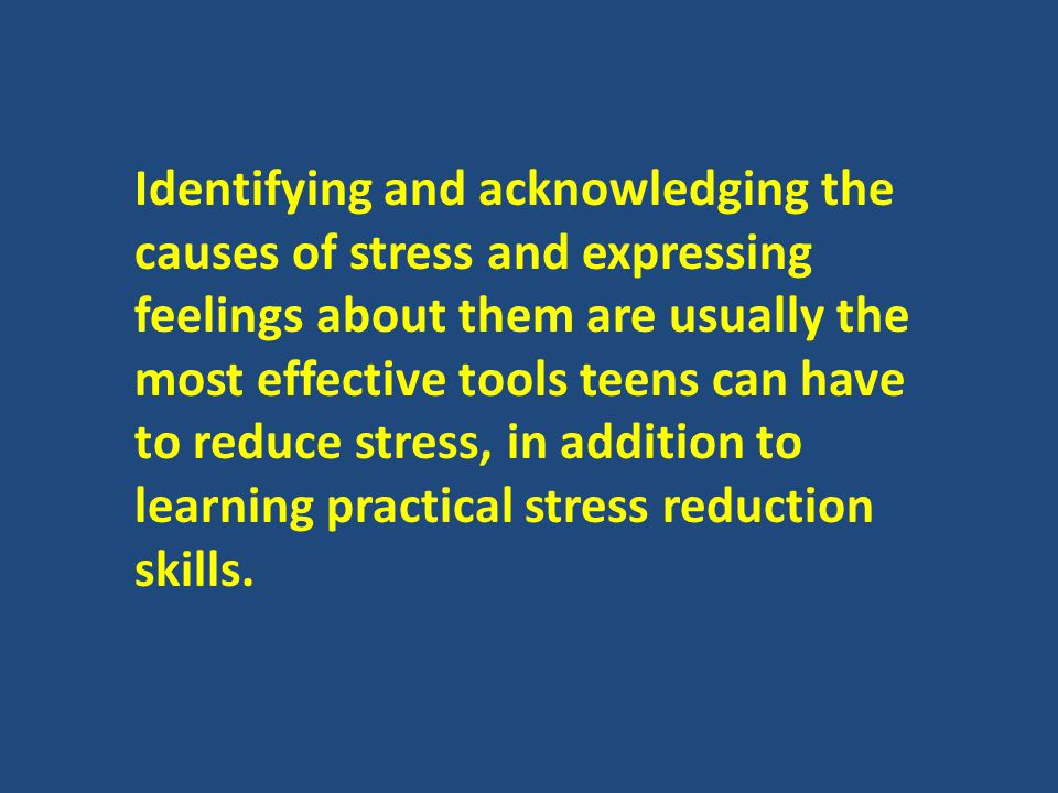 Identifying and acknowledging the causes of stress and expressing feelings about them are usually the most effective tools teens can have to reduce stress, in addition to learning practical stress reduction skills.