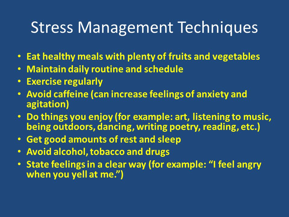 Stress Management Techniques Eat healthy meals with plenty of fruits and vegetables Maintain daily routine and schedule Exercise regularly Avoid caffeine (can increase feelings of anxiety and agitation) Do things you enjoy (for example: art, listening to music, being outdoors, dancing, writing poetry, reading, etc.) Get good amounts of rest and sleep Avoid alcohol, tobacco and drugs State feelings in a clear way (for example: I feel angry when you yell at me. )