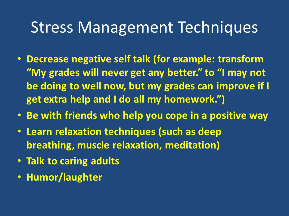 Stress Management Techniques Decrease negative self talk (for example: transform My grades will never get any better. to I may not be doing to well now, but my grades can improve if I get extra help and I do all my homework. ) Be with friends who help you cope in a positive way Learn relaxation techniques (such as deep breathing, muscle relaxation, meditation) Talk to caring adults Humor/laughter