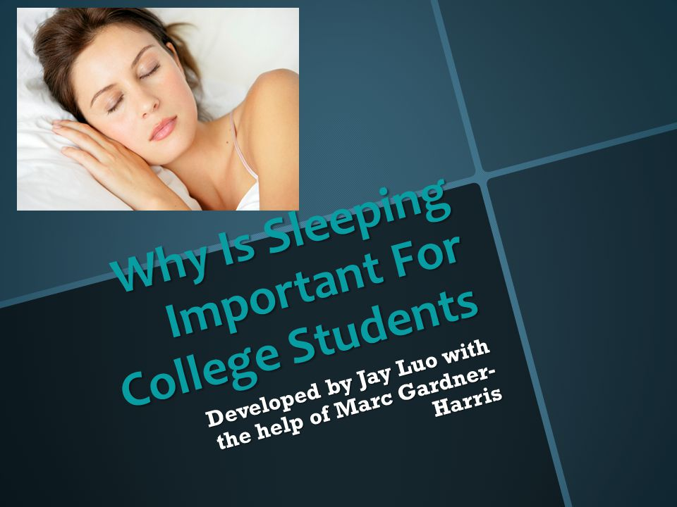 Why Is Sleeping Important For College Students Developed by Jay Luo with the help of Marc Gardner- Harris
