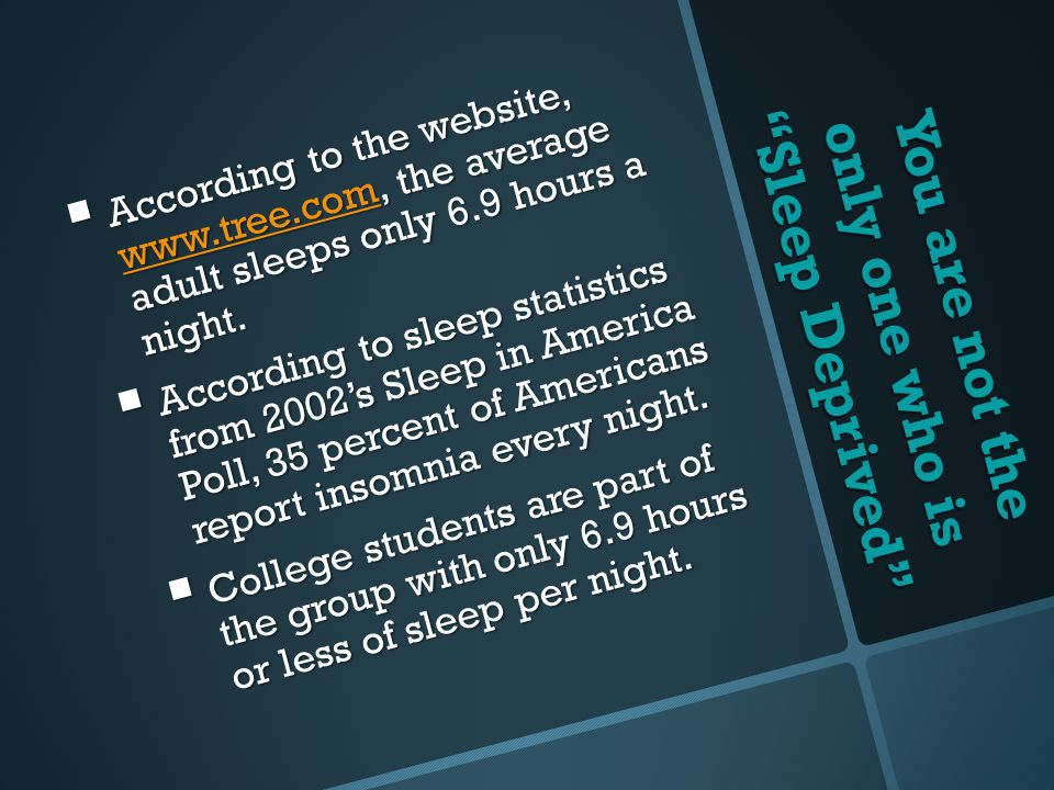You are not the only one who is Sleep Deprived  According to the website, www.tree.com, the average adult sleeps only 6.9 hours a night.