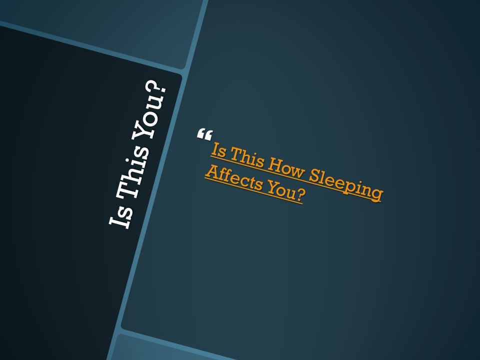 Is This You.  Is This How Sleeping Affects You. Is This How Sleeping Affects You.