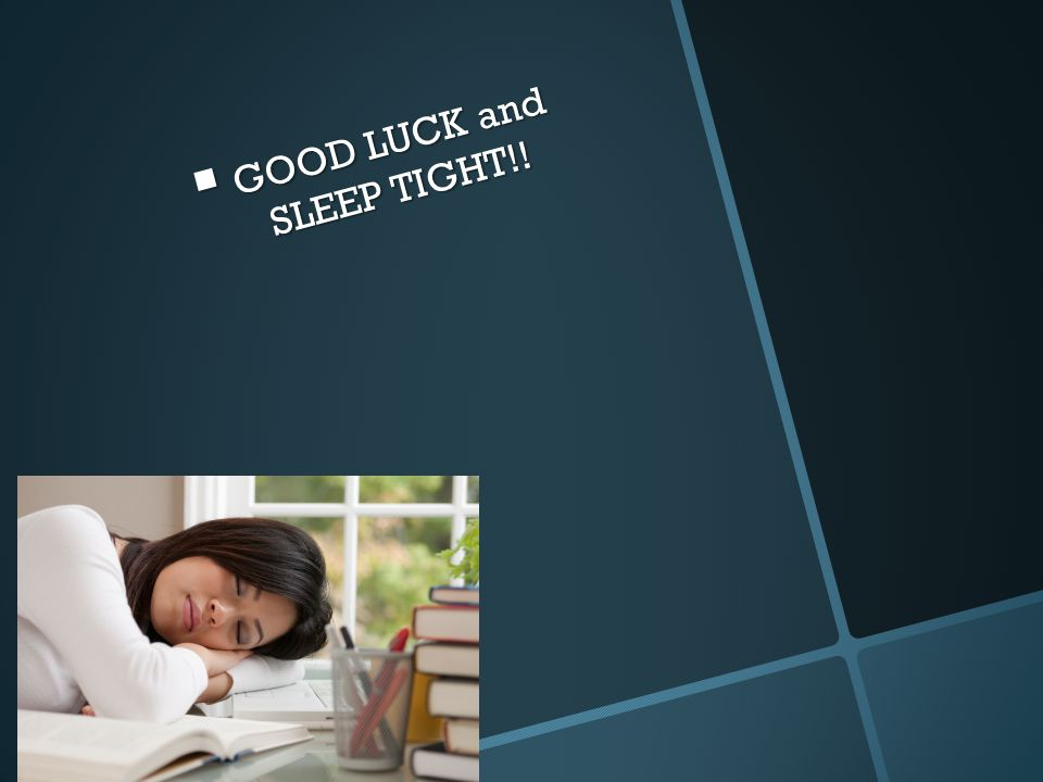  GOOD LUCK and SLEEP TIGHT!!