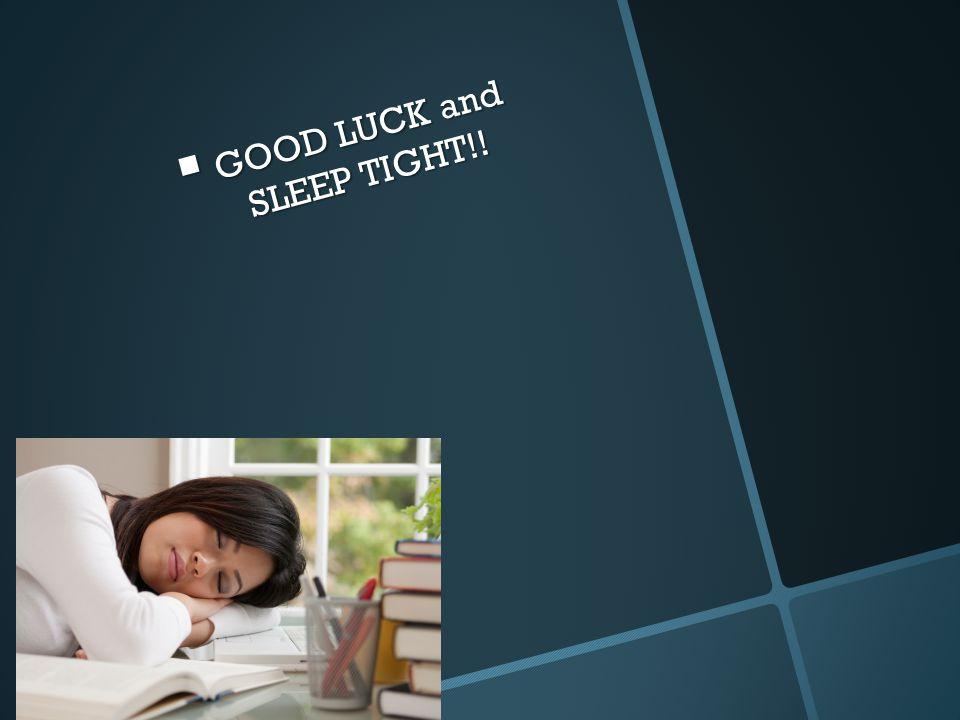  GOOD LUCK and SLEEP TIGHT!!