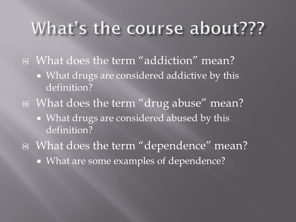 " What does the term ""addiction"" mean?  What drugs are considered addictive by this definition?  What does the term ""drug abuse"" mean?  What drugs"