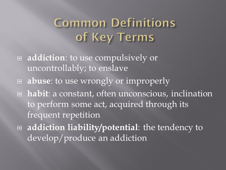  addiction : to use compulsively or uncontrollably; to enslave  abuse : to use wrongly or improperly  habit : a constant, often unconscious, inclin
