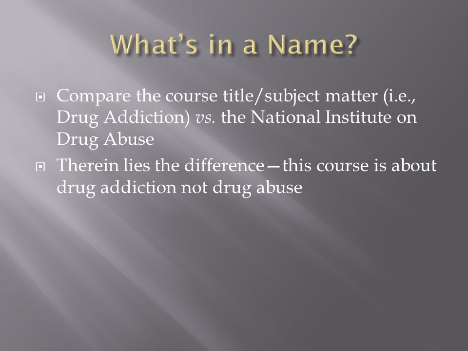  Compare the course title/subject matter (i.e., Drug Addiction) vs. the National Institute on Drug Abuse  Therein lies the difference—this course is