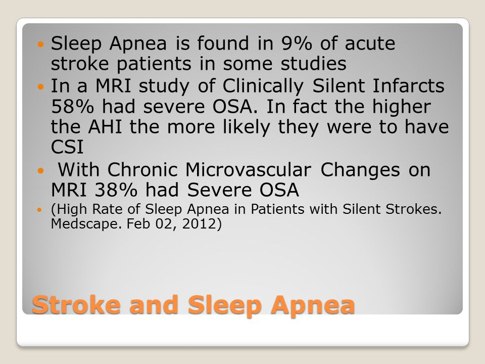 Stroke and Sleep Apnea Sleep Apnea is found in 9% of acute stroke patients in some studies In a MRI study of Clinically Silent Infarcts 58% had severe
