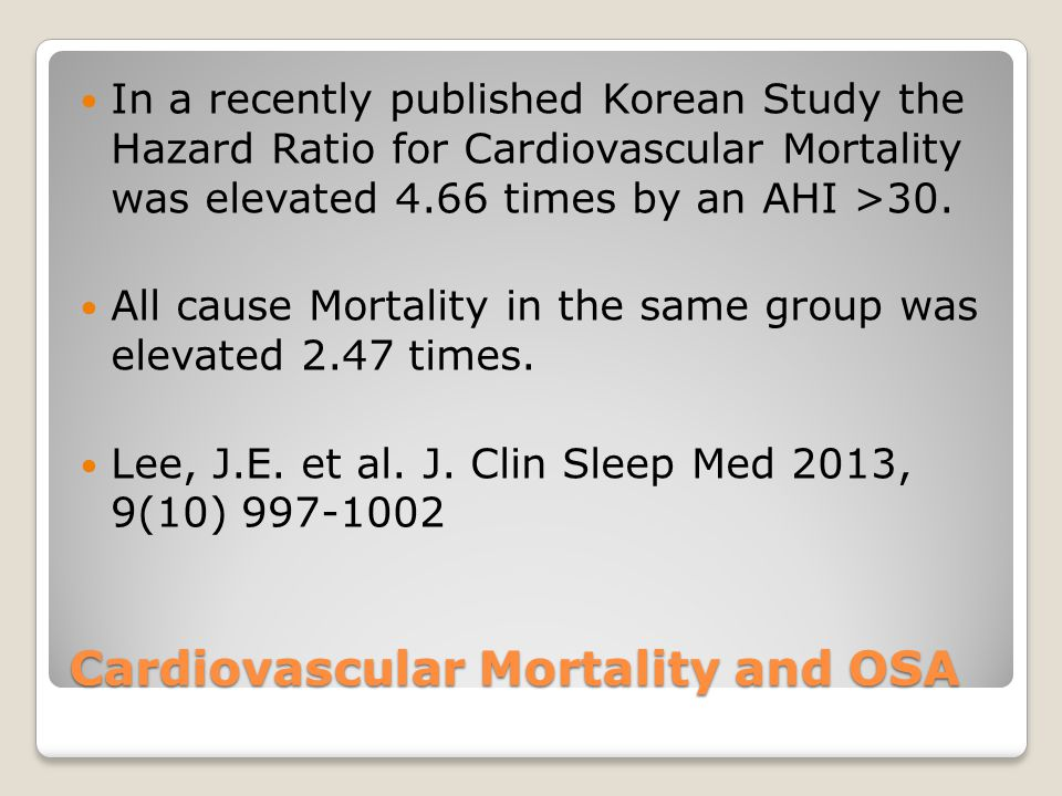 Cardiovascular Mortality and OSA In a recently published Korean Study the Hazard Ratio for Cardiovascular Mortality was elevated 4.66 times by an AHI