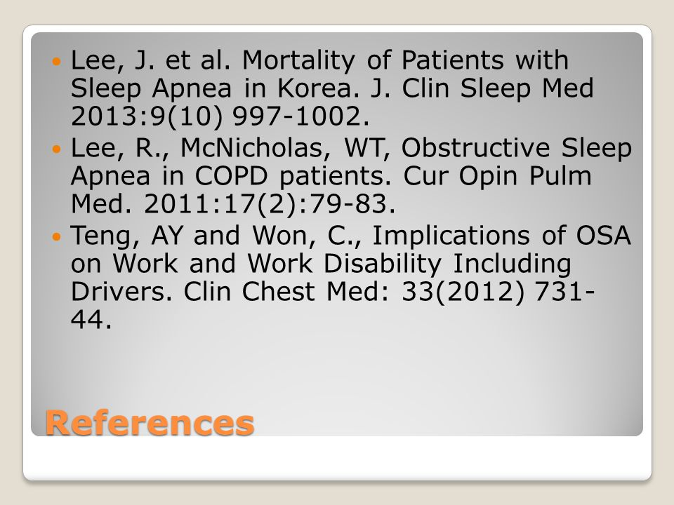References Lee, J. et al. Mortality of Patients with Sleep Apnea in Korea. J. Clin Sleep Med 2013:9(10) 997-1002. Lee, R., McNicholas, WT, Obstructive