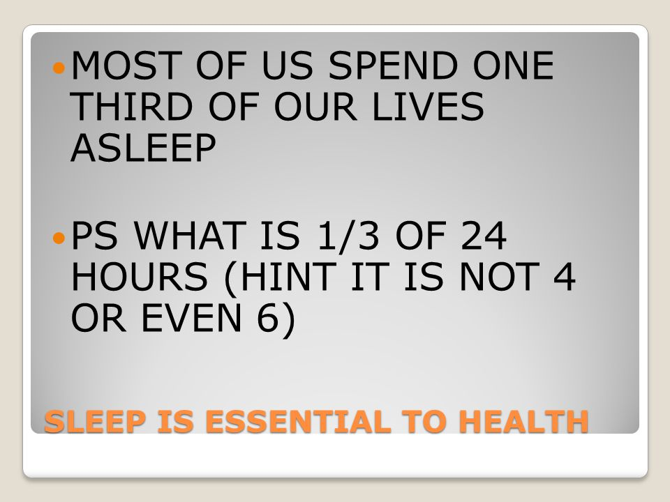 SLEEP IS ESSENTIAL TO HEALTH MOST OF US SPEND ONE THIRD OF OUR LIVES ASLEEP PS WHAT IS 1/3 OF 24 HOURS (HINT IT IS NOT 4 OR EVEN 6)