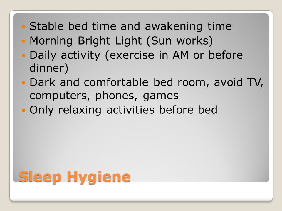 Sleep Hygiene What Not to Do Naps Alcohol, caffeine, nicotine Evening bright light Exercise within 3 hours of bed Big meals within 3 hours of bed Noise or excessive heat/cold in bedroom Use bed for anything other than sleep or sex Clock watching or trying to force sleep
