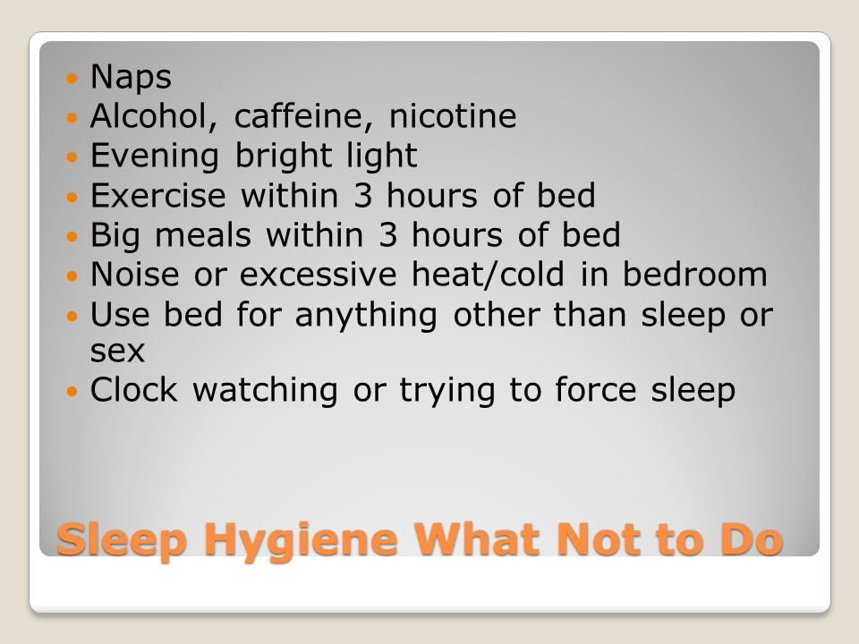 Sleep Hygiene What Not to Do Naps Alcohol, caffeine, nicotine Evening bright light Exercise within 3 hours of bed Big meals within 3 hours of bed Nois