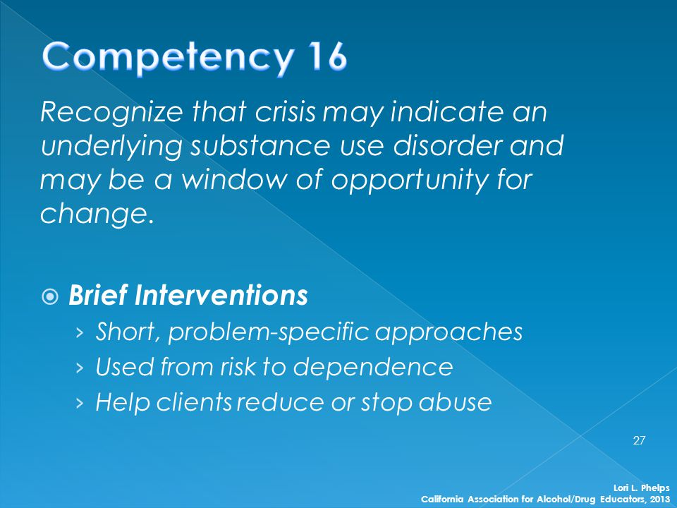 Recognize that crisis may indicate an underlying substance use disorder and may be a window of opportunity for change.  Brief Interventions › Short,
