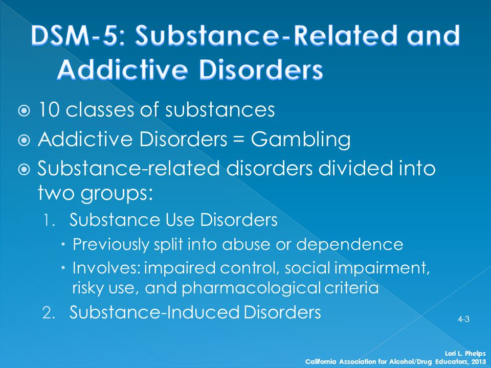  10 classes of substances  Addictive Disorders = Gambling  Substance-related disorders divided into two groups: 1. Substance Use Disorders  Previo