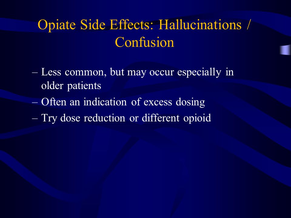 Opiate Side Effects: Hallucinations / Confusion –Less common, but may occur especially in older patients –Often an indication of excess dosing –Try dose reduction or different opioid