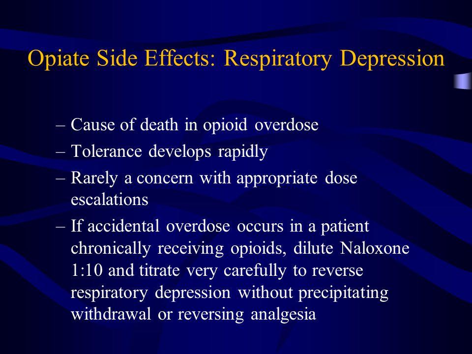 Opiate Side Effects: Respiratory Depression –Cause of death in opioid overdose –Tolerance develops rapidly –Rarely a concern with appropriate dose escalations –If accidental overdose occurs in a patient chronically receiving opioids, dilute Naloxone 1:10 and titrate very carefully to reverse respiratory depression without precipitating withdrawal or reversing analgesia