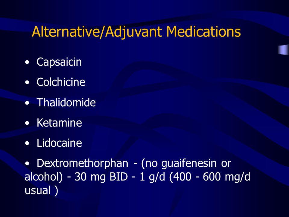 Capsaicin Colchicine Thalidomide Ketamine Lidocaine Dextromethorphan - (no guaifenesin or alcohol) - 30 mg BID - 1 g/d (400 - 600 mg/d usual )