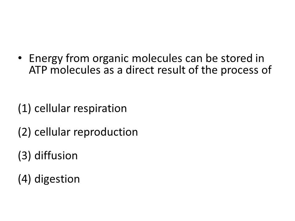 Energy from organic molecules can be stored in ATP molecules as a direct result of the process of (1) cellular respiration (2) cellular reproduction (