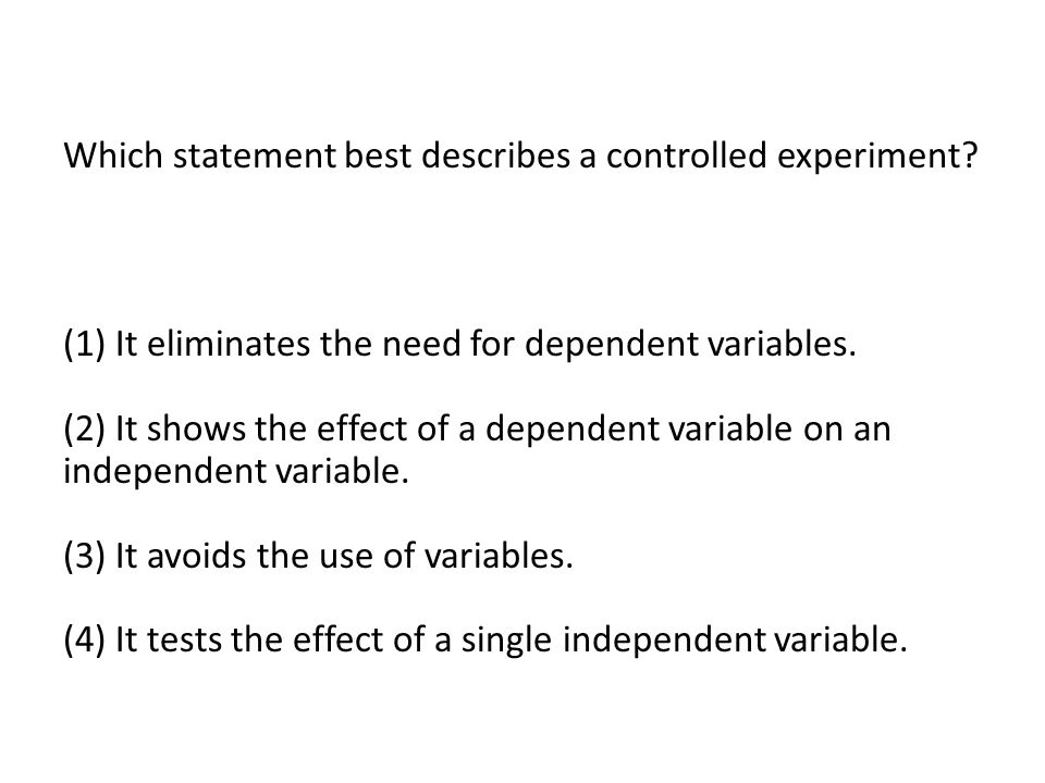 Which statement best describes a controlled experiment? (1) It eliminates the need for dependent variables. (2) It shows the effect of a dependent var