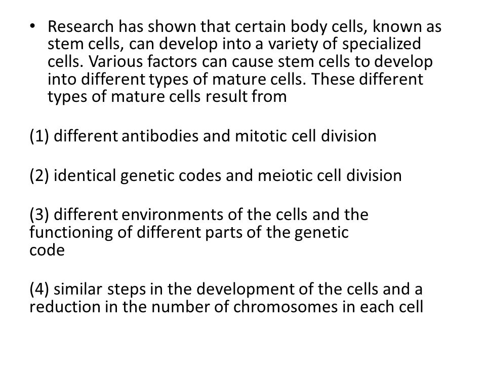 Research has shown that certain body cells, known as stem cells, can develop into a variety of specialized cells. Various factors can cause stem cells