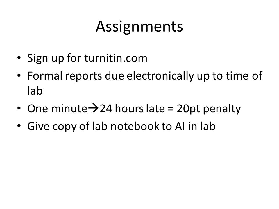Assignments Sign up for turnitin.com Formal reports due electronically up to time of lab One minute  24 hours late = 20pt penalty Give copy of lab notebook to AI in lab