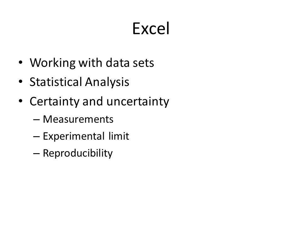 Excel Working with data sets Statistical Analysis Certainty and uncertainty – Measurements – Experimental limit – Reproducibility