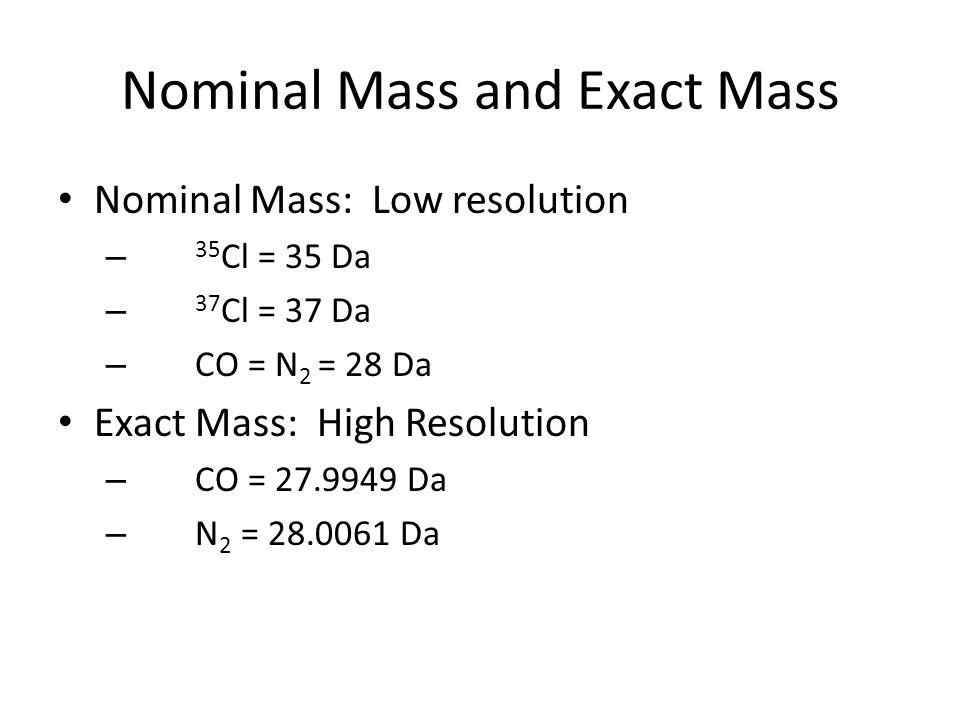 Nominal Mass and Exact Mass Nominal Mass: Low resolution – 35 Cl = 35 Da – 37 Cl = 37 Da – CO = N 2 = 28 Da Exact Mass: High Resolution – CO = 27.9949 Da – N 2 = 28.0061 Da