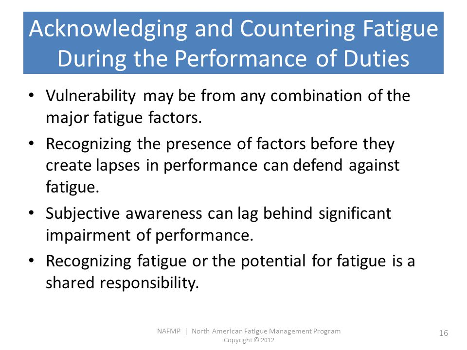 NAFMP | North American Fatigue Management Program Copyright © 2012 16 Acknowledging and Countering Fatigue During the Performance of Duties Vulnerability may be from any combination of the major fatigue factors.