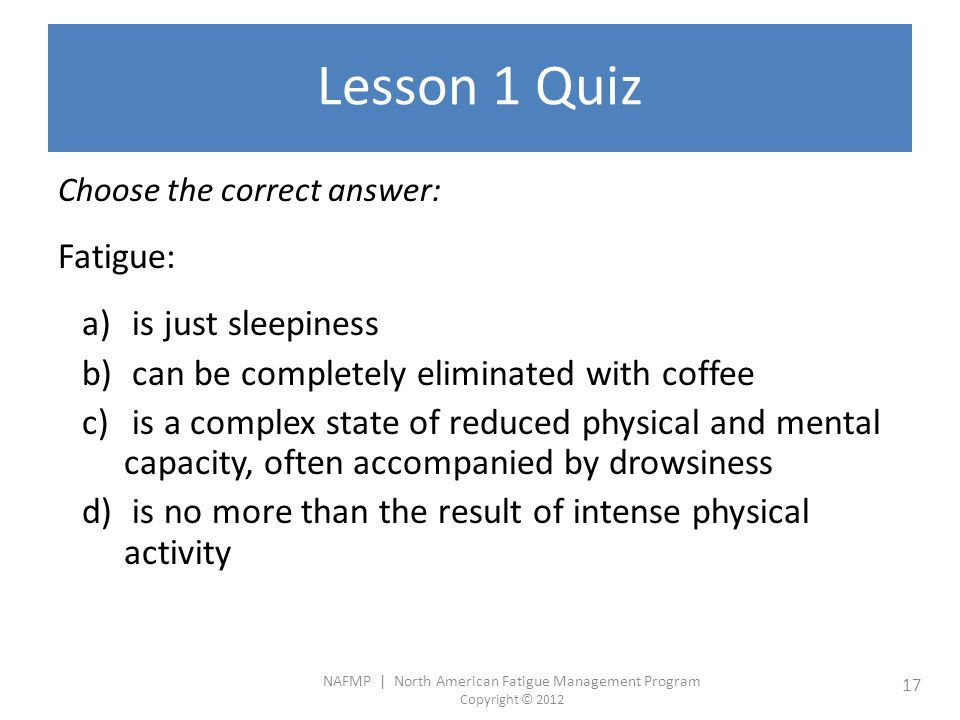 NAFMP | North American Fatigue Management Program Copyright © 2012 17 Lesson 1 Quiz Choose the correct answer: Fatigue: a) is just sleepiness b) can be completely eliminated with coffee c) is a complex state of reduced physical and mental capacity, often accompanied by drowsiness d) is no more than the result of intense physical activity