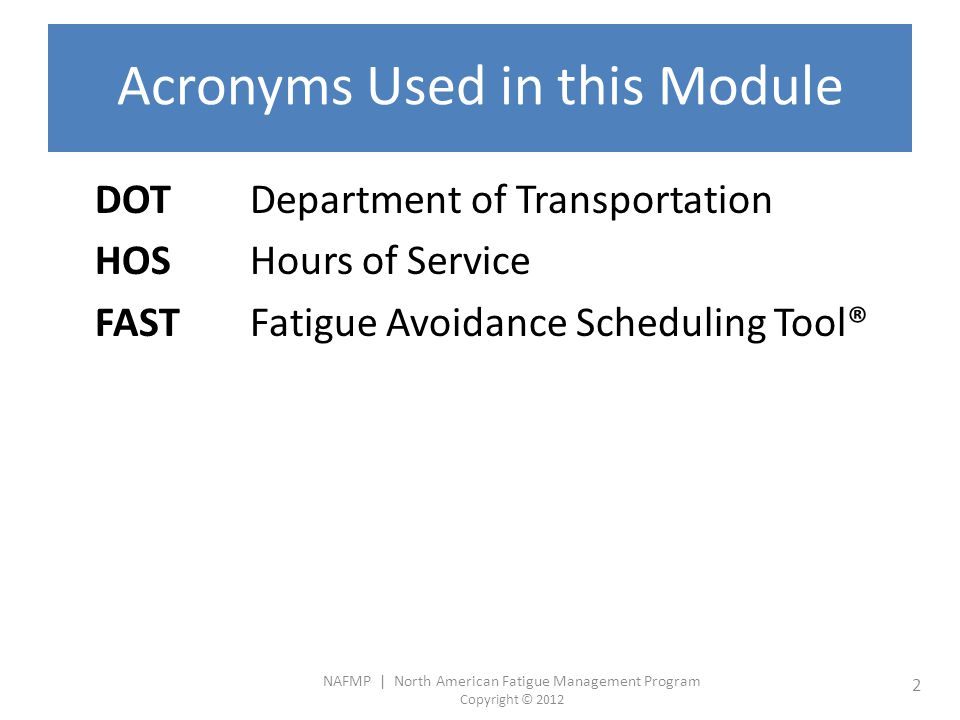 NAFMP | North American Fatigue Management Program Copyright © 2012 13 Scheduling and Recent Sleep History The daily need for sleep varies but generally averages 8 hrs every 24 hours for optimal function Scheduling pressure can lead to short sleep periods and/or long wake periods which have an accumulated effect Work schedule demandFactor contributing to fatigue Appointments at extremities of allowable on-duty period Shortened sleep periods Consecutive days of irregular scheduling Accumulation of sleep debt over several days of short sleep Time of Day Recent Sleep Continuous Hours Awake Cumulative Sleep Debt