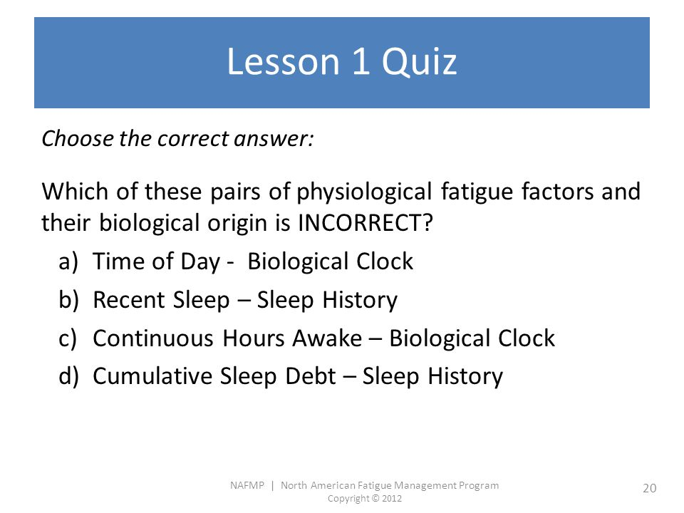 NAFMP | North American Fatigue Management Program Copyright © 2012 20 Lesson 1 Quiz Choose the correct answer: Which of these pairs of physiological fatigue factors and their biological origin is INCORRECT.