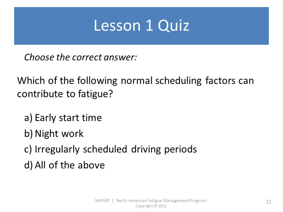 NAFMP | North American Fatigue Management Program Copyright © 2012 21 Lesson 1 Quiz Choose the correct answer: Which of the following normal scheduling factors can contribute to fatigue.