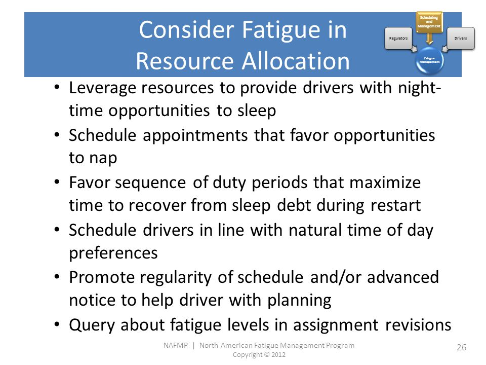 NAFMP | North American Fatigue Management Program Copyright © 2012 26 Consider Fatigue in Resource Allocation Leverage resources to provide drivers with night- time opportunities to sleep Schedule appointments that favor opportunities to nap Favor sequence of duty periods that maximize time to recover from sleep debt during restart Schedule drivers in line with natural time of day preferences Promote regularity of schedule and/or advanced notice to help driver with planning Query about fatigue levels in assignment revisions Fatigue Management Regulators Scheduling and Management Drivers