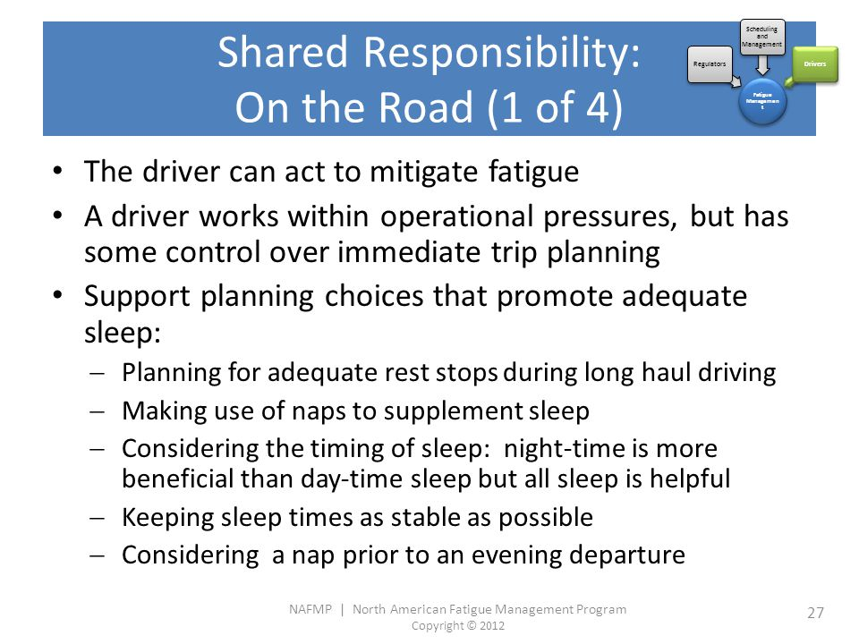 NAFMP | North American Fatigue Management Program Copyright © 2012 27 Shared Responsibility: On the Road (1 of 4) The driver can act to mitigate fatigue A driver works within operational pressures, but has some control over immediate trip planning Support planning choices that promote adequate sleep:  Planning for adequate rest stops during long haul driving  Making use of naps to supplement sleep  Considering the timing of sleep: night-time is more beneficial than day-time sleep but all sleep is helpful  Keeping sleep times as stable as possible  Considering a nap prior to an evening departure Fatigue Managemen t Regulators Scheduling and Management Drivers