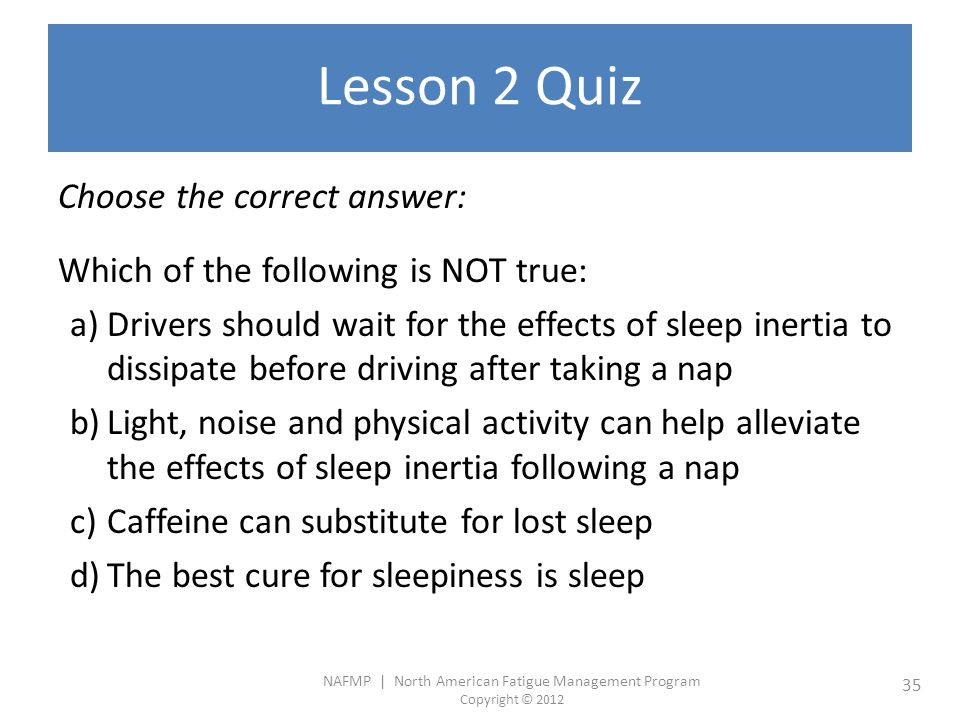 NAFMP | North American Fatigue Management Program Copyright © 2012 35 Lesson 2 Quiz Choose the correct answer: Which of the following is NOT true: a)Drivers should wait for the effects of sleep inertia to dissipate before driving after taking a nap b)Light, noise and physical activity can help alleviate the effects of sleep inertia following a nap c)Caffeine can substitute for lost sleep d)The best cure for sleepiness is sleep