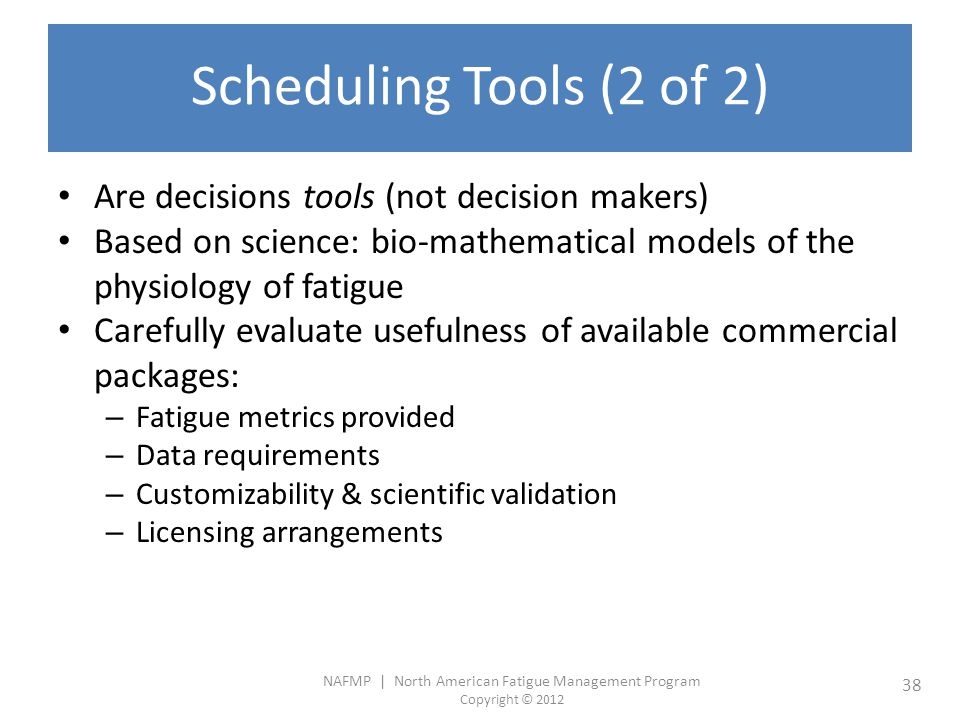 NAFMP | North American Fatigue Management Program Copyright © 2012 38 Scheduling Tools (2 of 2) Are decisions tools (not decision makers) Based on science: bio-mathematical models of the physiology of fatigue Carefully evaluate usefulness of available commercial packages: – Fatigue metrics provided – Data requirements – Customizability & scientific validation – Licensing arrangements