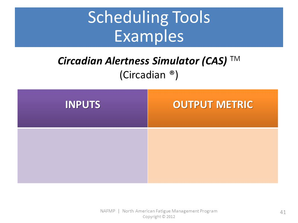 NAFMP | North American Fatigue Management Program Copyright © 2012 41 Scheduling Tools Examples Circadian Alertness Simulator (CAS) TM (Circadian ®) INPUTS OUTPUT METRIC - Work start and end times - Sleep times (optional) Alertness Score (as a function of time)