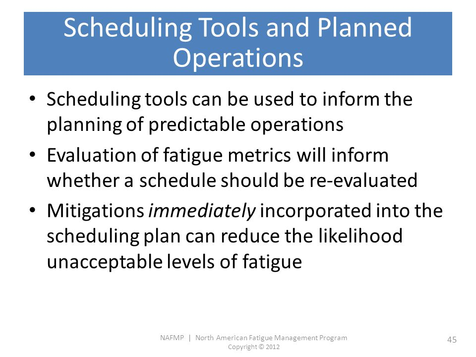 NAFMP | North American Fatigue Management Program Copyright © 2012 45 Scheduling Tools and Planned Operations Scheduling tools can be used to inform the planning of predictable operations Evaluation of fatigue metrics will inform whether a schedule should be re-evaluated Mitigations immediately incorporated into the scheduling plan can reduce the likelihood unacceptable levels of fatigue