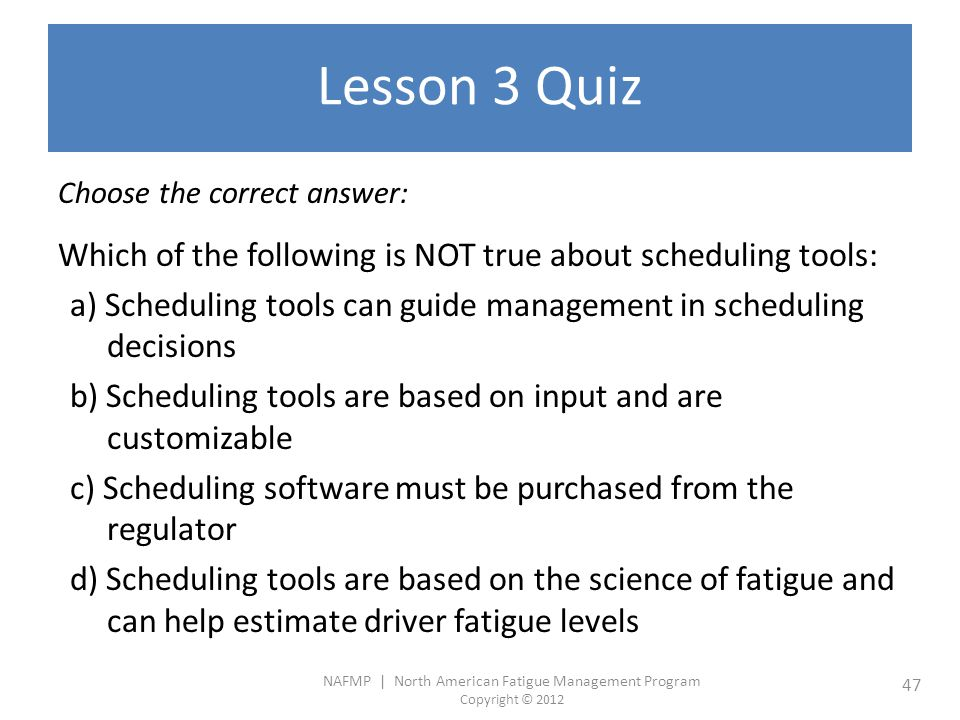 NAFMP | North American Fatigue Management Program Copyright © 2012 47 Lesson 3 Quiz Choose the correct answer: Which of the following is NOT true about scheduling tools: a) Scheduling tools can guide management in scheduling decisions b) Scheduling tools are based on input and are customizable c) Scheduling software must be purchased from the regulator d) Scheduling tools are based on the science of fatigue and can help estimate driver fatigue levels