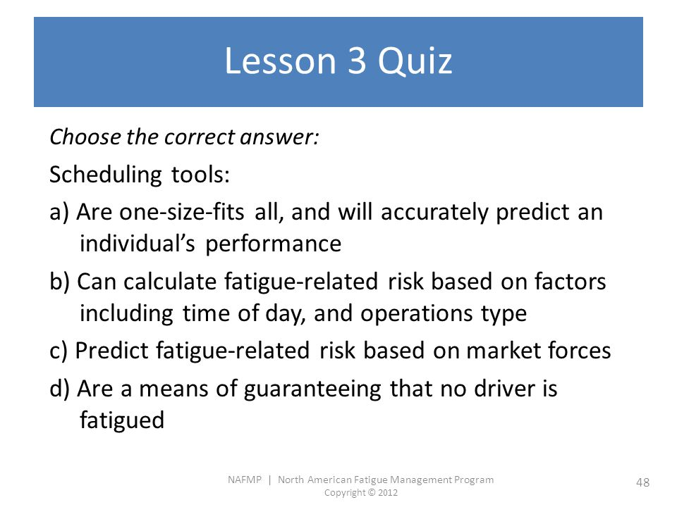NAFMP | North American Fatigue Management Program Copyright © 2012 48 Lesson 3 Quiz Choose the correct answer: Scheduling tools: a) Are one-size-fits all, and will accurately predict an individual's performance b) Can calculate fatigue-related risk based on factors including time of day, and operations type c) Predict fatigue-related risk based on market forces d) Are a means of guaranteeing that no driver is fatigued