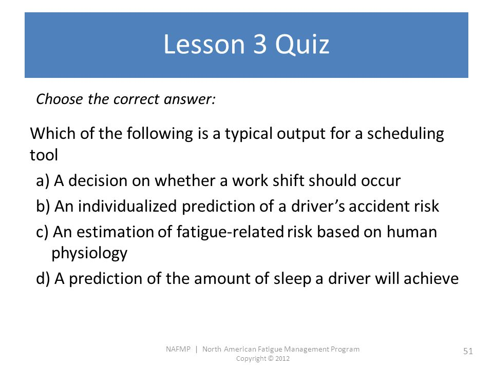 NAFMP | North American Fatigue Management Program Copyright © 2012 51 Lesson 3 Quiz Choose the correct answer: Which of the following is a typical output for a scheduling tool a) A decision on whether a work shift should occur b) An individualized prediction of a driver's accident risk c) An estimation of fatigue-related risk based on human physiology d) A prediction of the amount of sleep a driver will achieve
