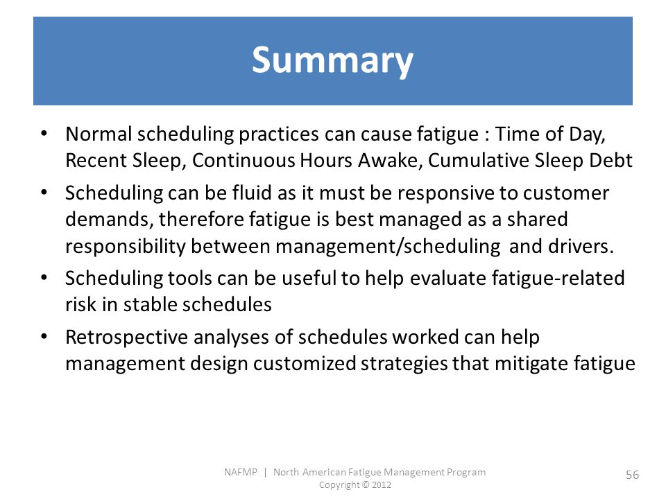 NAFMP | North American Fatigue Management Program Copyright © 2012 56 Summary Normal scheduling practices can cause fatigue : Time of Day, Recent Sleep, Continuous Hours Awake, Cumulative Sleep Debt Scheduling can be fluid as it must be responsive to customer demands, therefore fatigue is best managed as a shared responsibility between management/scheduling and drivers.