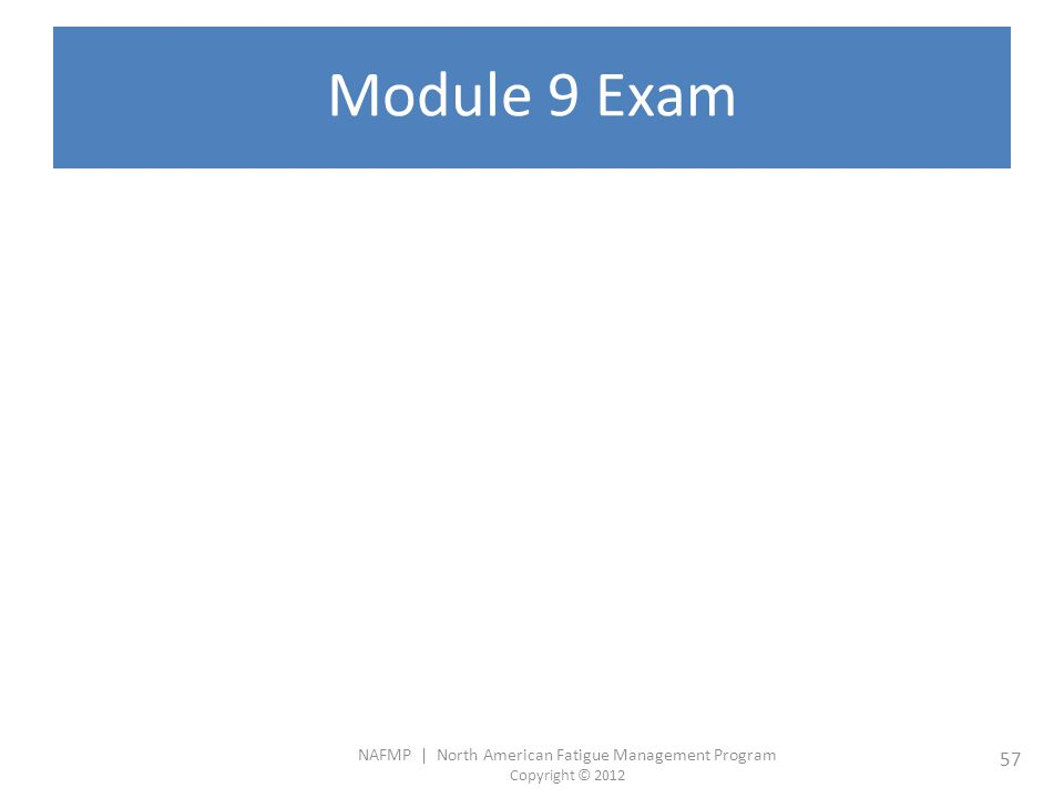 NAFMP | North American Fatigue Management Program Copyright © 2012 57 Module 9 Exam