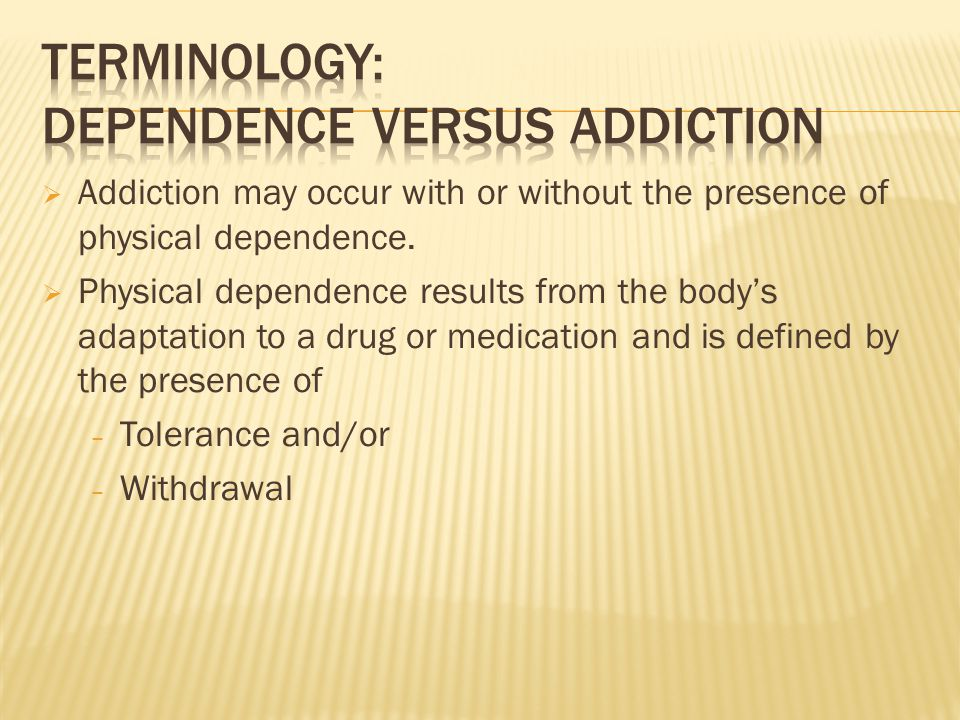  Addiction may occur with or without the presence of physical dependence.  Physical dependence results from the body's adaptation to a drug or medic