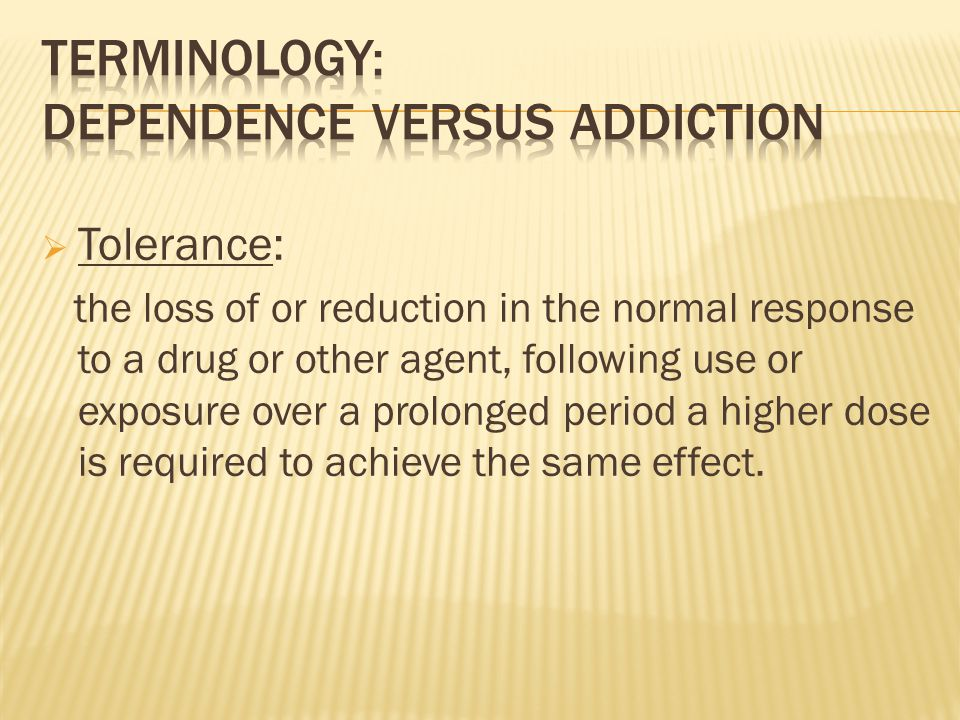  Tolerance: the loss of or reduction in the normal response to a drug or other agent, following use or exposure over a prolonged period a higher dose is required to achieve the same effect.