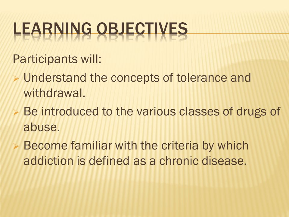 Participants will:  Understand the concepts of tolerance and withdrawal.